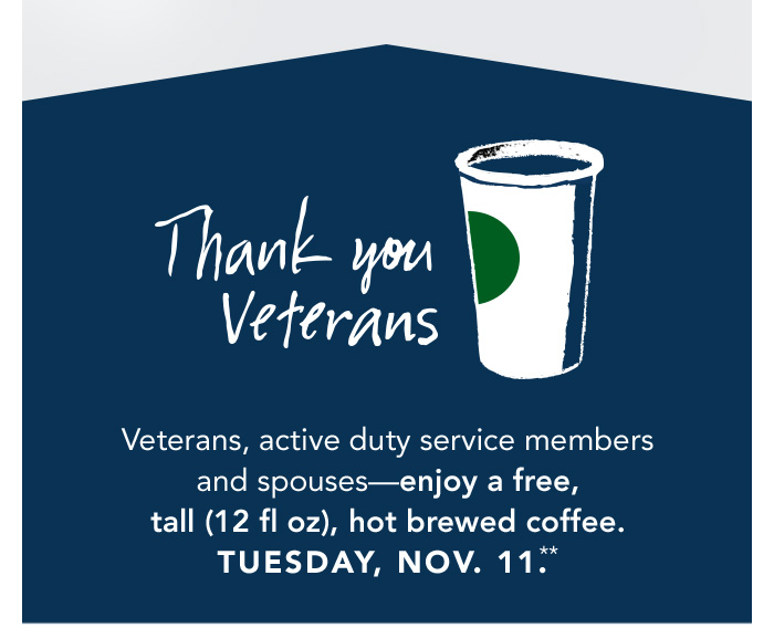 Thank you Veterans. Veterans, active duty service members and spouses—enjoy a free, tall (12 fl oz), hot brewed coffee. Tuesday, Nov. 11.**.