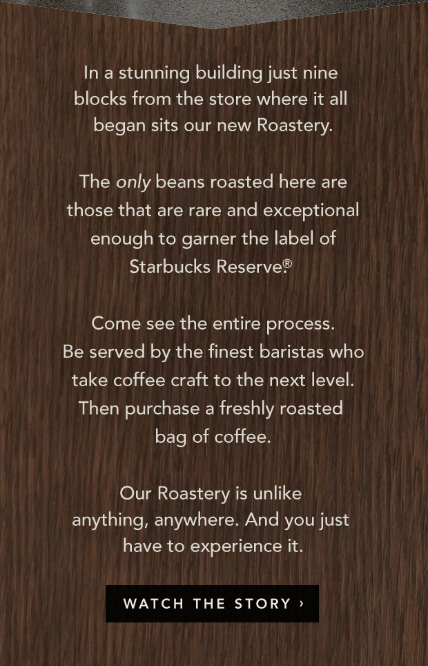 In a stunning building just nine blocks from the store where it all began sits our new Roastery. The only beans roasted here are those that are rare and exceptional enough to garner the label of Starbucks Reserve®. Come see the entire process. Be served by the finest baristas who take coffee craft to the next level. Then purchase a freshly roasted bag of coffee. Our Roastery is unlike anything, anywhere. And you just have to experience it. Watch The Story.