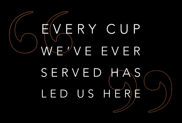Every Cup We've Ever Served Has Led Us Here.