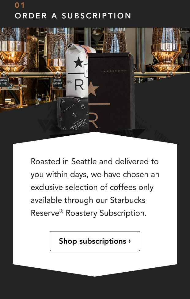 01 Order a Subscription. Roasted in Seattle and delivered to you within days, we have chosen an exclusive selection of coffees only available through our Starbucks Reserve® Roastery Subscription. Shop subscriptions.