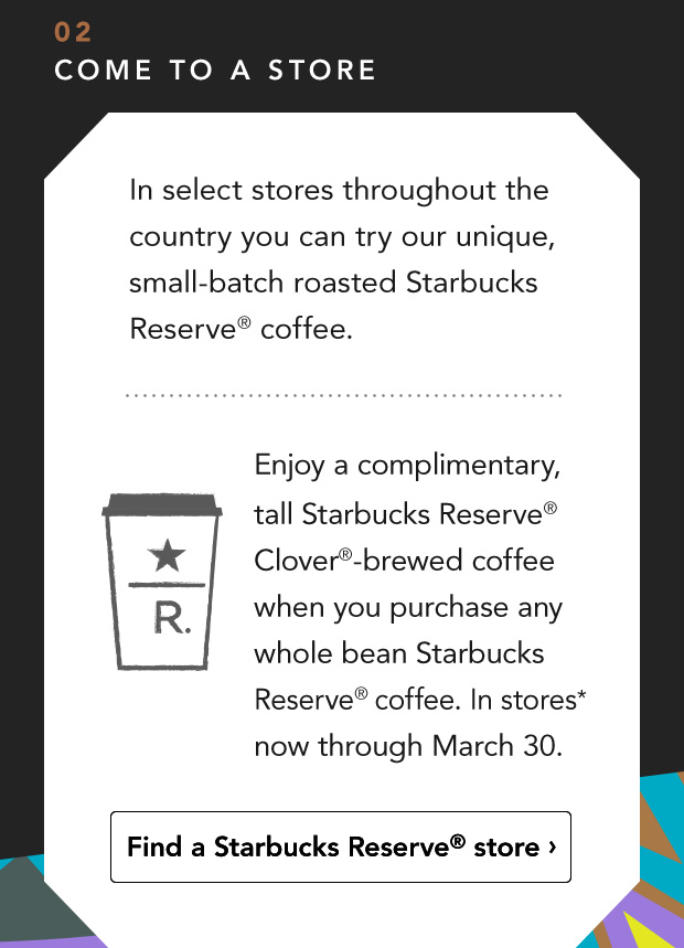 02 Come To A Store. In select stores throughout the country you can try our unique, small–batch roasted Starbucks Reserve® coffee. Enjoy a complimentary, tall Starbucks Reserve® Clover®–brewed coffee when you purchase any whole bean Starbucks Reserve® coffee. In stores* now through March 30. Find a Starbucks Reserve® store.