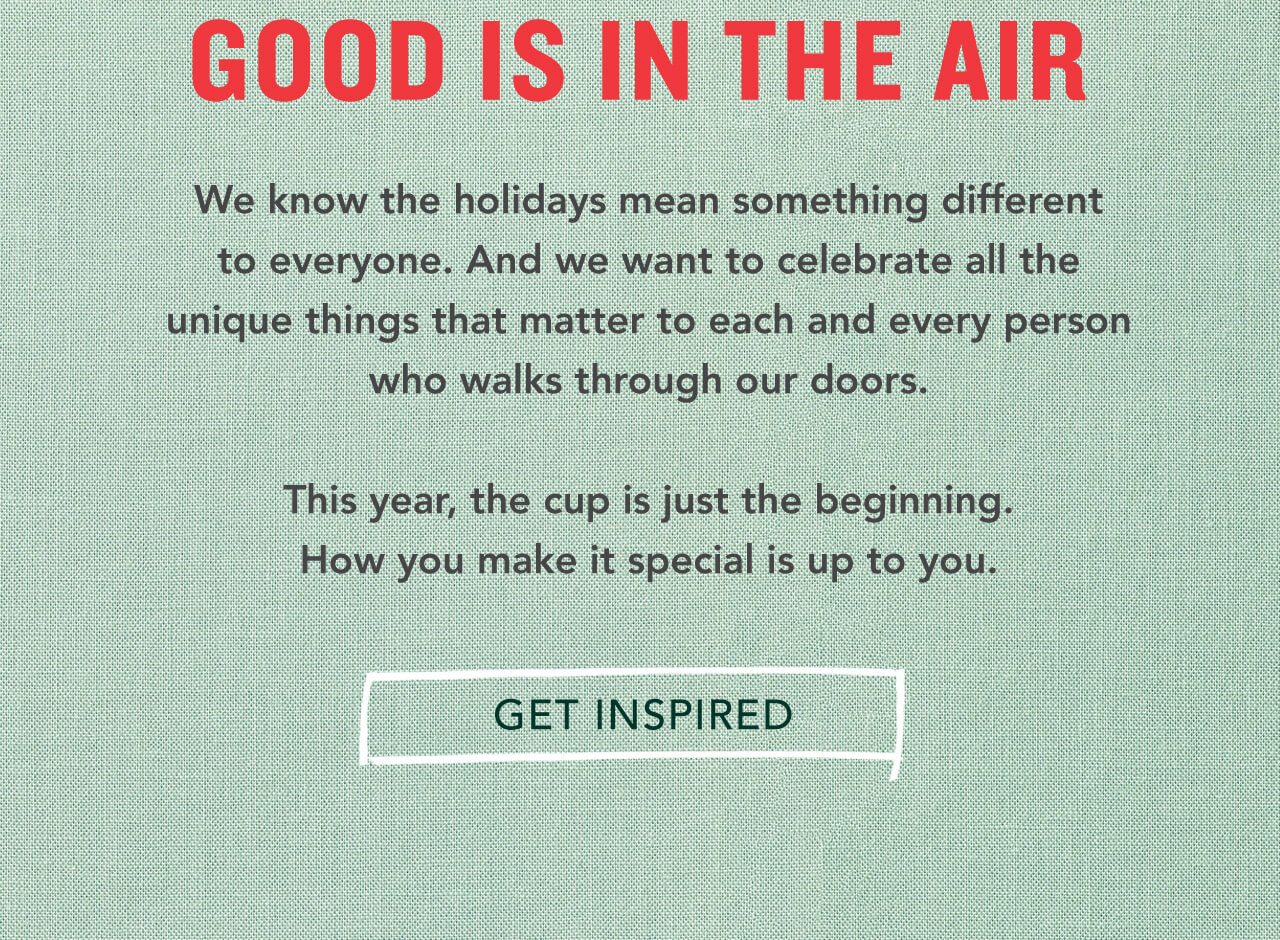 Good Is In The Air  We know the holidays mean something different to everyone. And we want to celebrate all the unique things that matter to each and every person who walks through our doors.  This year, the cup is just the beginning. How you make it special is up to you.  Get Inspired.